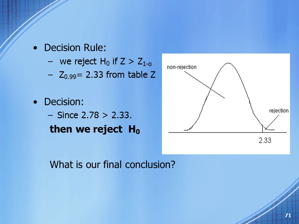 Decision Rule: – we reject H 0 if Z > Z 1-α – Z 0.99 = 2.33 from table Z Decision: –Since 2.78 > 2.33. then we reject H 0 What is our final conclusion