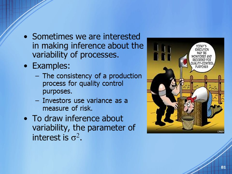 Sometimes we are interested in making inference about the variability of processes. Examples: –The consistency of a production process for quality con