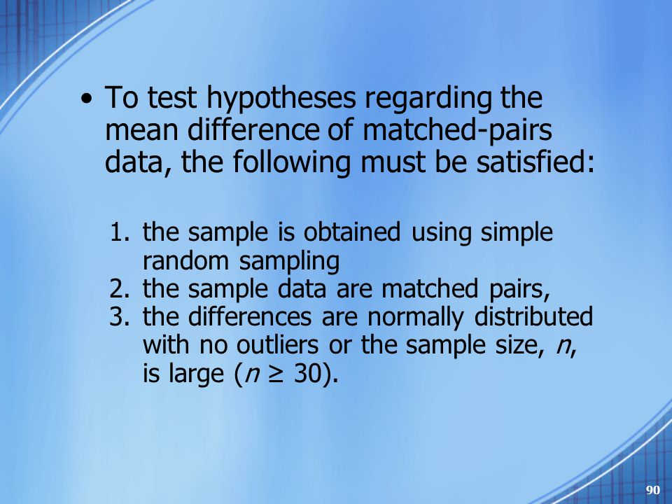 To test hypotheses regarding the mean difference of matched-pairs data, the following must be satisfied: 1.the sample is obtained using simple random