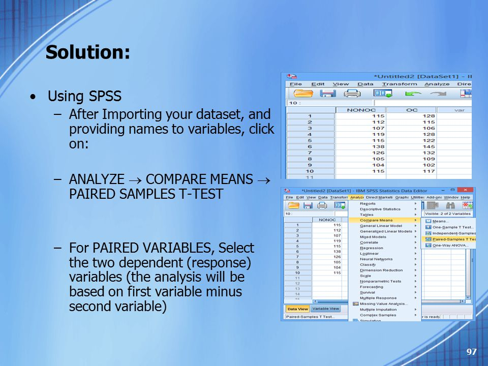 Solution: Using SPSS –After Importing your dataset, and providing names to variables, click on: –ANALYZE  COMPARE MEANS  PAIRED SAMPLES T-TEST –For