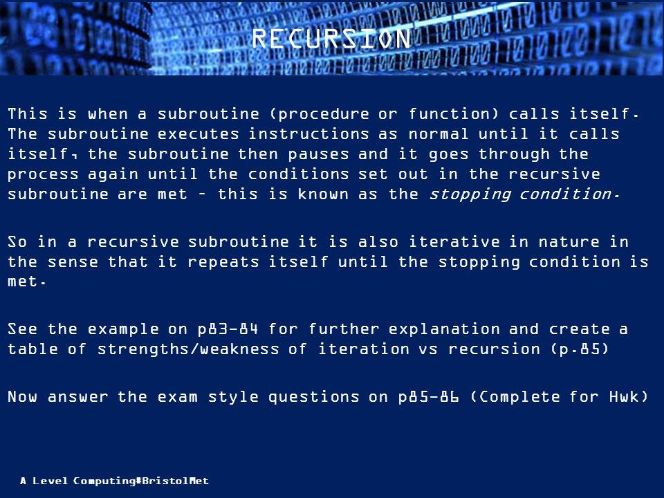 A Level Computing#BristolMet RECURSION This is when a subroutine (procedure or function) calls itself.