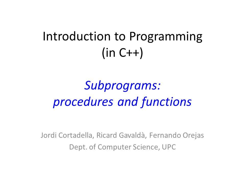 Introduction to Programming (in C++) Subprograms: procedures and functions Jordi Cortadella, Ricard Gavaldà, Fernando Orejas Dept. of Computer Science