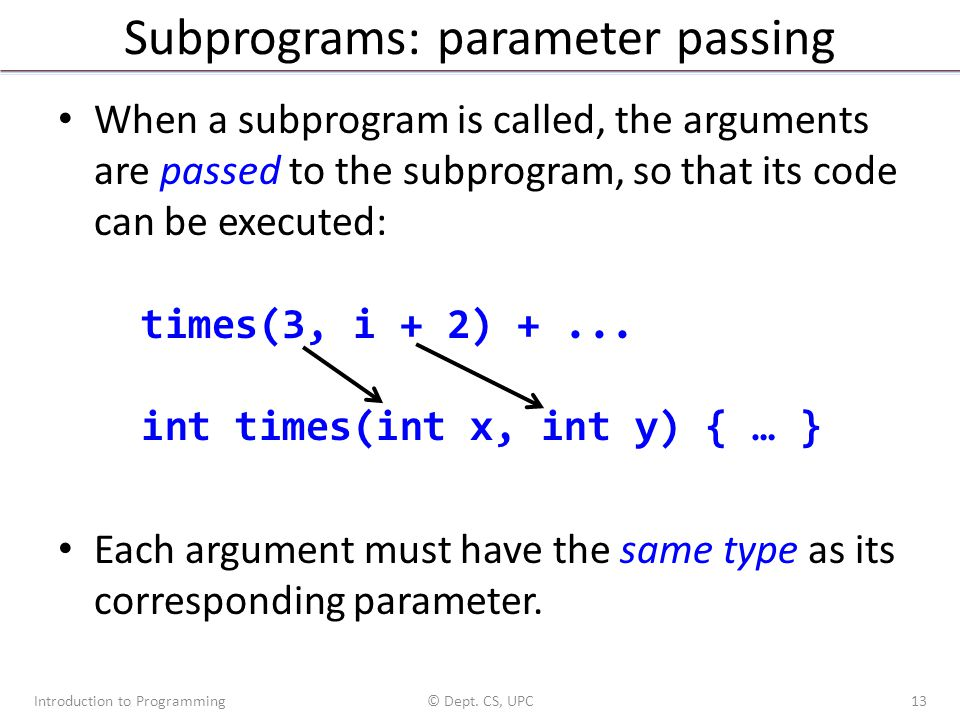 Subprograms: parameter passing When a subprogram is called, the arguments are passed to the subprogram, so that its code can be executed: times(3, i + 2) +...