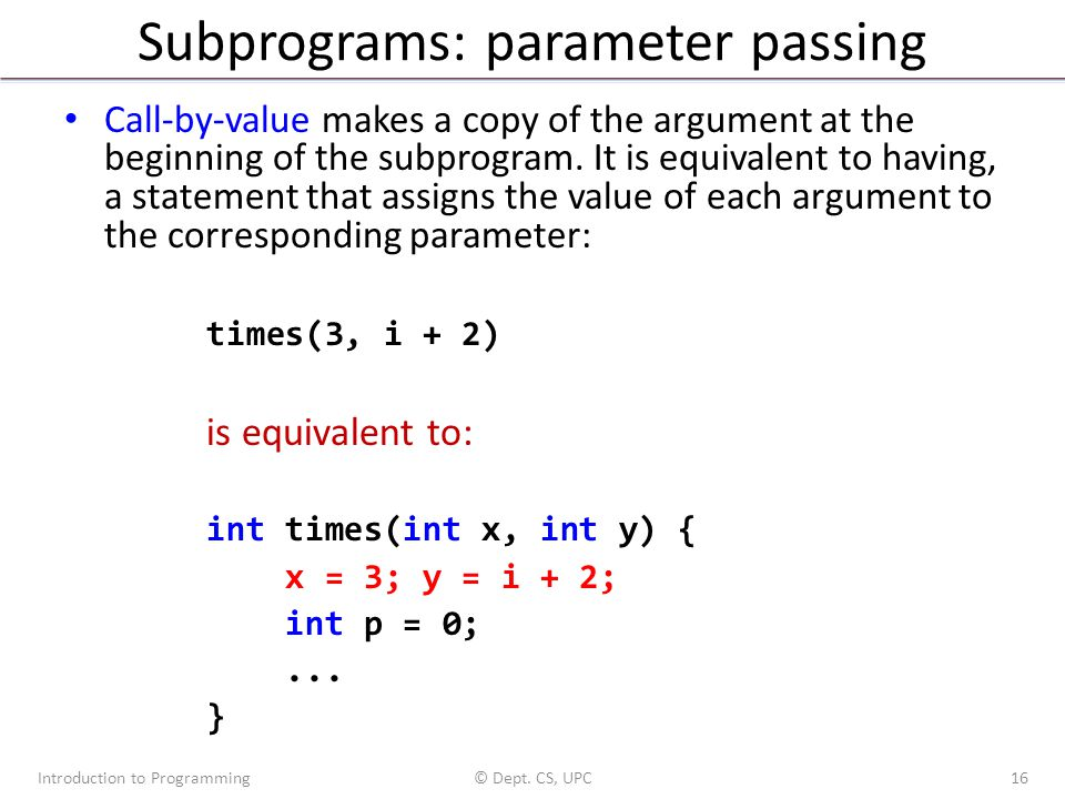 Subprograms: parameter passing Call-by-value makes a copy of the argument at the beginning of the subprogram. It is equivalent to having, a statement