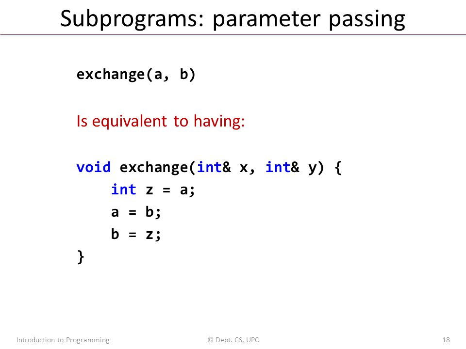 Subprograms: parameter passing Introduction to Programming© Dept. CS, UPC18 exchange(a, b) Is equivalent to having: void exchange(int& x, int& y) { in