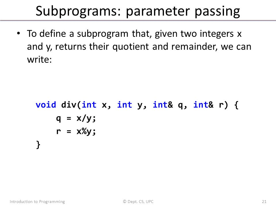 Subprograms: parameter passing To define a subprogram that, given two integers x and y, returns their quotient and remainder, we can write: Introduction to Programming© Dept.