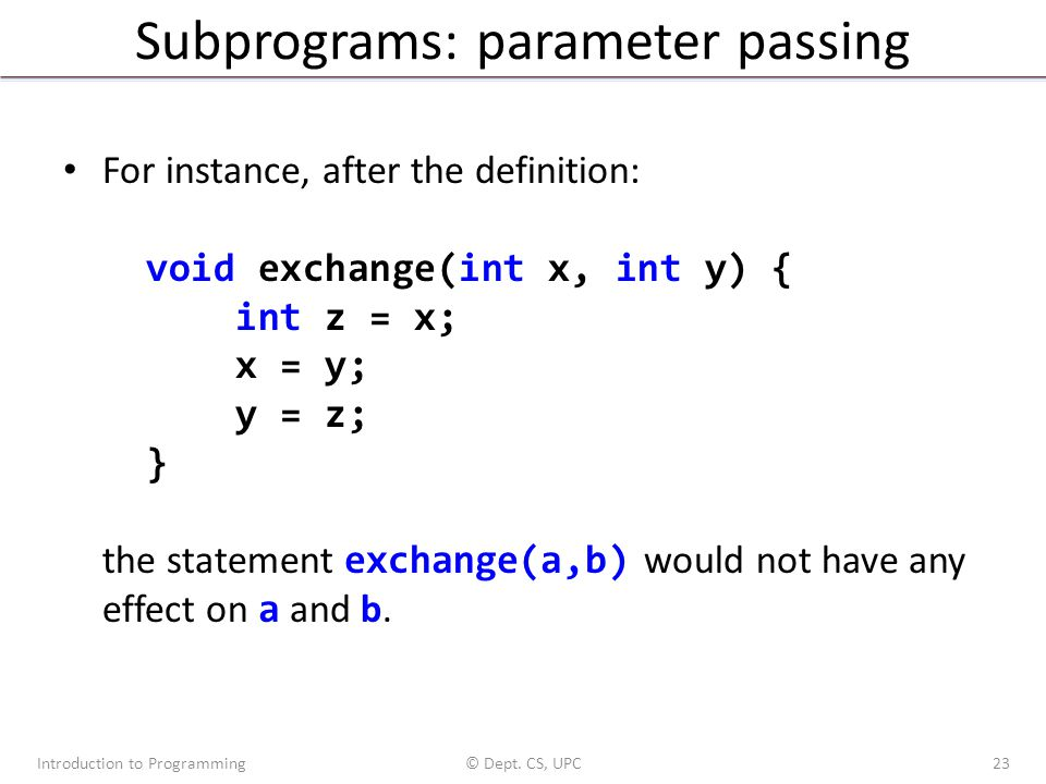 Subprograms: parameter passing For instance, after the definition: void exchange(int x, int y) { int z = x; x = y; y = z; } the statement exchange(a,b) would not have any effect on a and b.