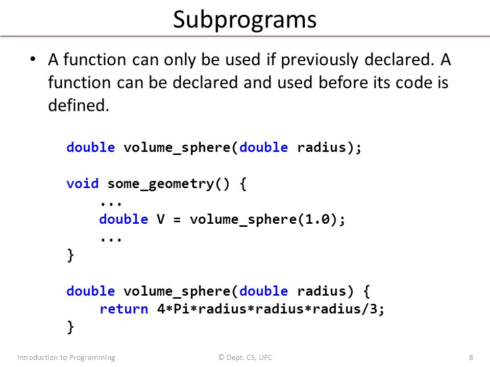 Subprograms A function can only be used if previously declared. A function can be declared and used before its code is defined. Introduction to Progra