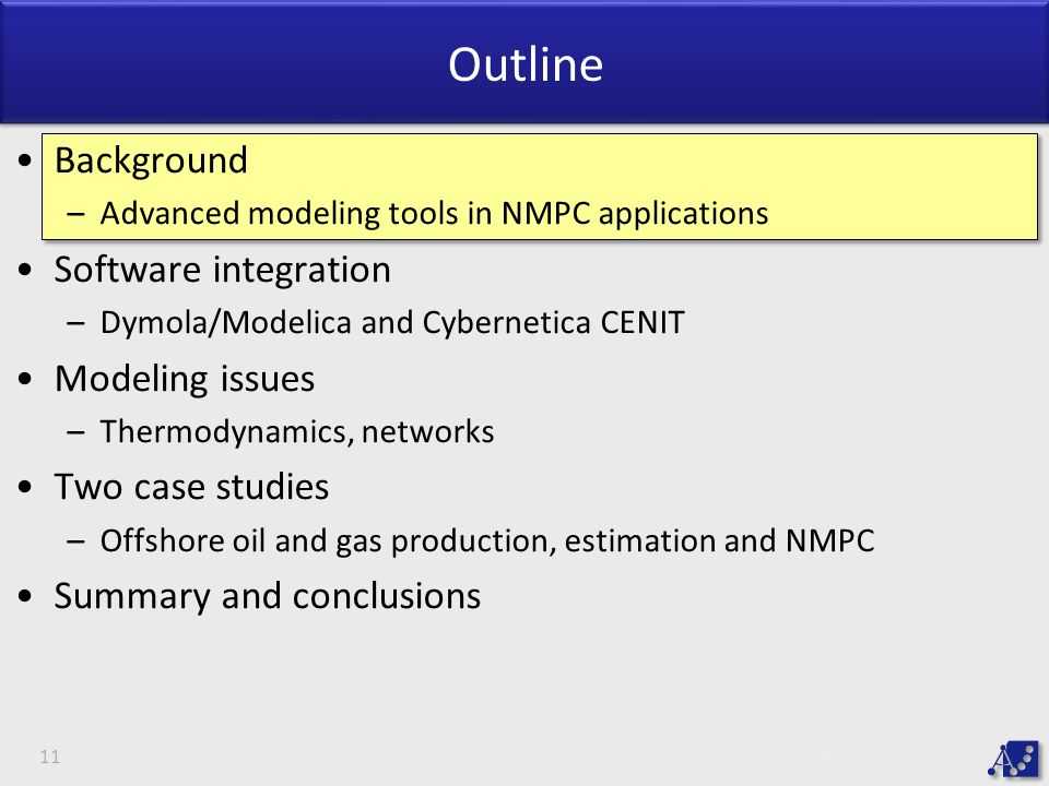 Outline Background –Advanced modeling tools in NMPC applications Software integration –Dymola/Modelica and Cybernetica CENIT Modeling issues –Thermodynamics, networks Two case studies –Offshore oil and gas production, estimation and NMPC Summary and conclusions 11