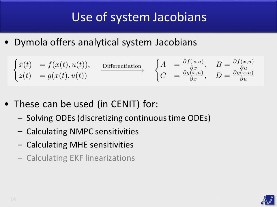 Use of system Jacobians Dymola offers analytical system Jacobians These can be used (in CENIT) for: –Solving ODEs (discretizing continuous time ODEs) –Calculating NMPC sensitivities –Calculating MHE sensitivities –Calculating EKF linearizations 14