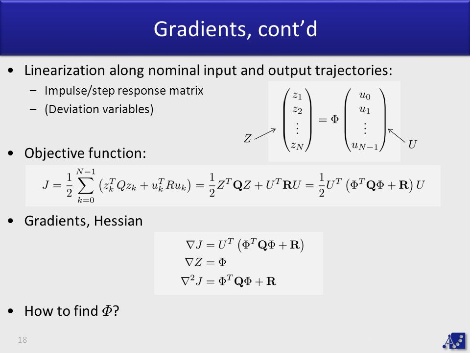 Gradients, cont'd Linearization along nominal input and output trajectories: –Impulse/step response matrix –(Deviation variables) Objective function: Gradients, Hessian How to find © .