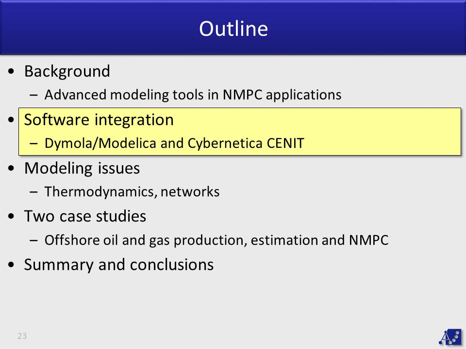 Outline Background –Advanced modeling tools in NMPC applications Software integration –Dymola/Modelica and Cybernetica CENIT Modeling issues –Thermodynamics, networks Two case studies –Offshore oil and gas production, estimation and NMPC Summary and conclusions 23