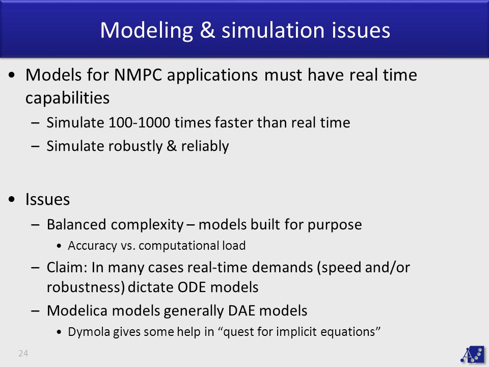 Modeling & simulation issues Models for NMPC applications must have real time capabilities –Simulate 100-1000 times faster than real time –Simulate robustly & reliably Issues –Balanced complexity – models built for purpose Accuracy vs.