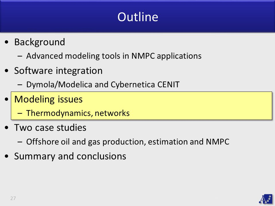 Outline Background –Advanced modeling tools in NMPC applications Software integration –Dymola/Modelica and Cybernetica CENIT Modeling issues –Thermodynamics, networks Two case studies –Offshore oil and gas production, estimation and NMPC Summary and conclusions 27