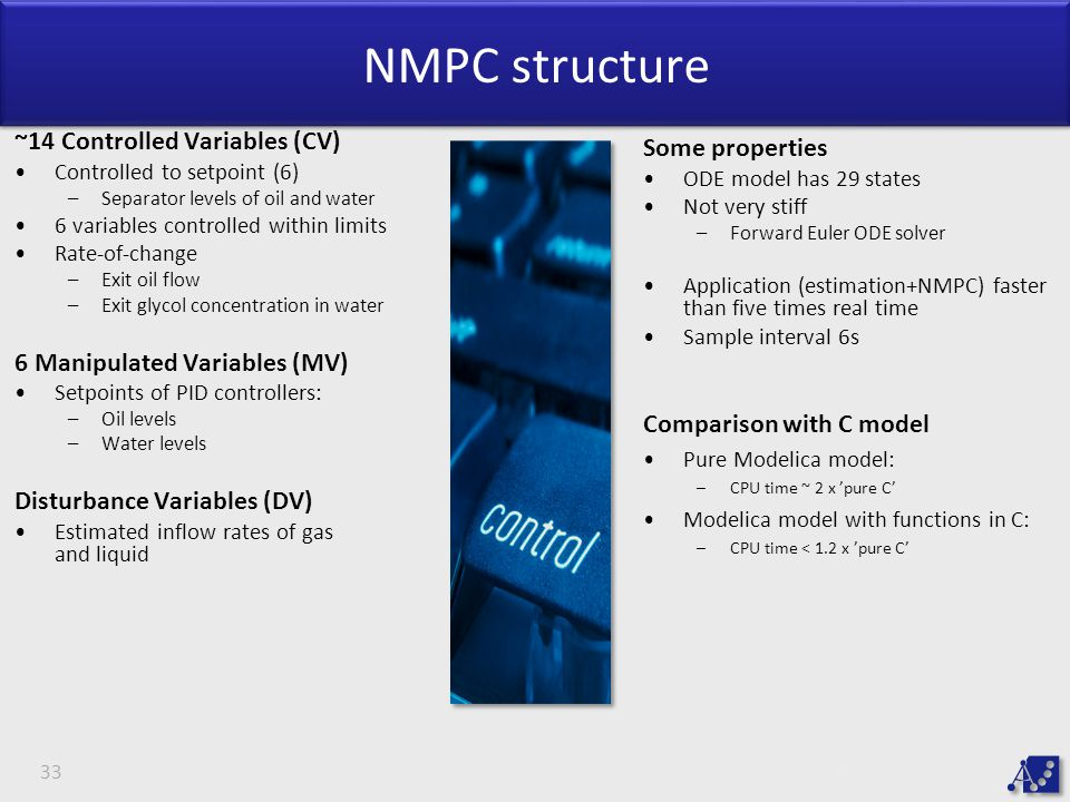 NMPC structure ~14 Controlled Variables (CV) Controlled to setpoint (6) –Separator levels of oil and water 6 variables controlled within limits Rate-of-change –Exit oil flow –Exit glycol concentration in water 6 Manipulated Variables (MV) Setpoints of PID controllers: –Oil levels –Water levels Disturbance Variables (DV) Estimated inflow rates of gas and liquid 33 Some properties ODE model has 29 states Not very stiff –Forward Euler ODE solver Application (estimation+NMPC) faster than five times real time Sample interval 6s Comparison with C model Pure Modelica model: –CPU time ~ 2 x 'pure C' Modelica model with functions in C: –CPU time < 1.2 x 'pure C'
