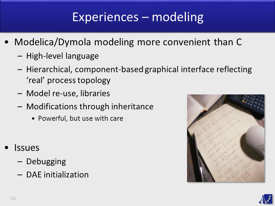 Experiences – modeling Modelica/Dymola modeling more convenient than C –High-level language –Hierarchical, component-based graphical interface reflecting 'real' process topology –Model re-use, libraries –Modifications through inheritance Powerful, but use with care Issues –Debugging –DAE initialization 36