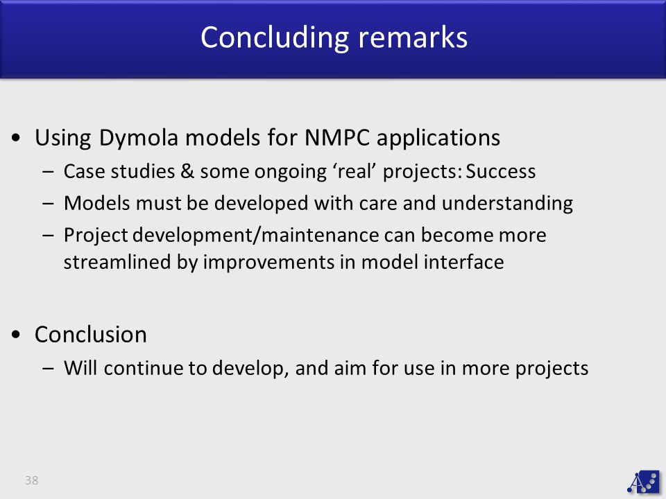 Concluding remarks Using Dymola models for NMPC applications –Case studies & some ongoing 'real' projects: Success –Models must be developed with care and understanding –Project development/maintenance can become more streamlined by improvements in model interface Conclusion –Will continue to develop, and aim for use in more projects 38