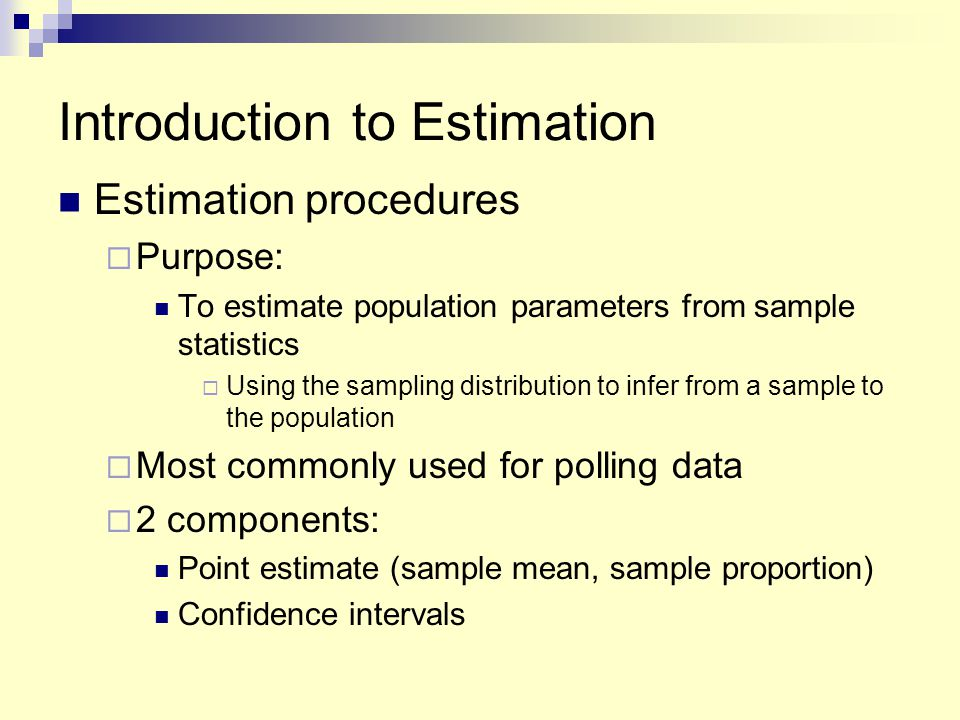 Introduction to Estimation Estimation procedures  Purpose: To estimate population parameters from sample statistics  Using the sampling distribution to infer from a sample to the population  Most commonly used for polling data  2 components: Point estimate (sample mean, sample proportion) Confidence intervals