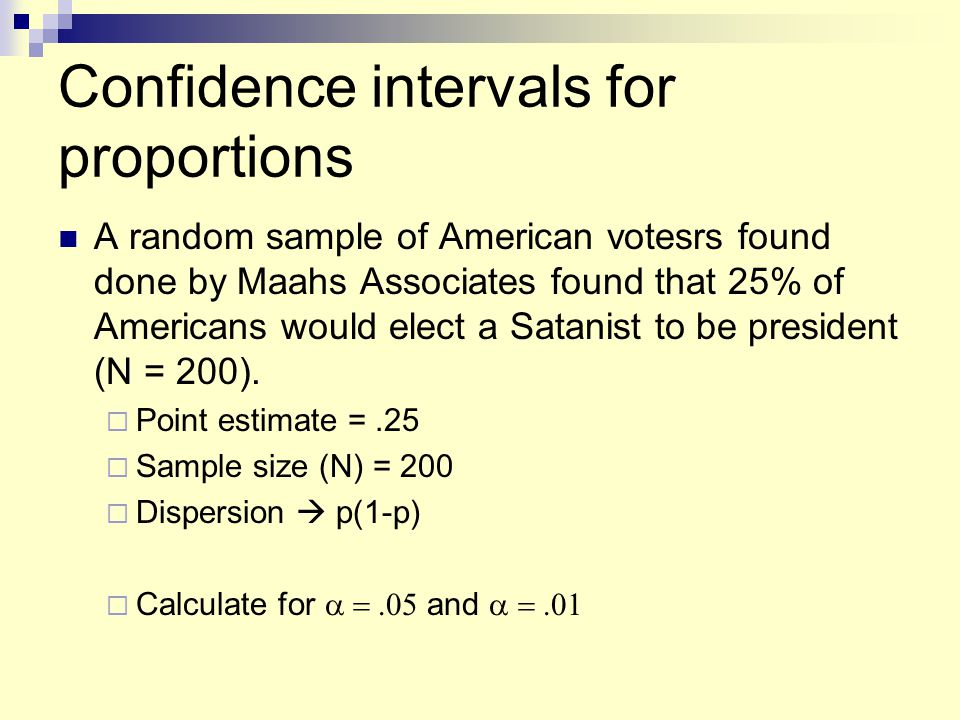 Confidence intervals for proportions A random sample of American votesrs found done by Maahs Associates found that 25% of Americans would elect a Satanist to be president (N = 200).