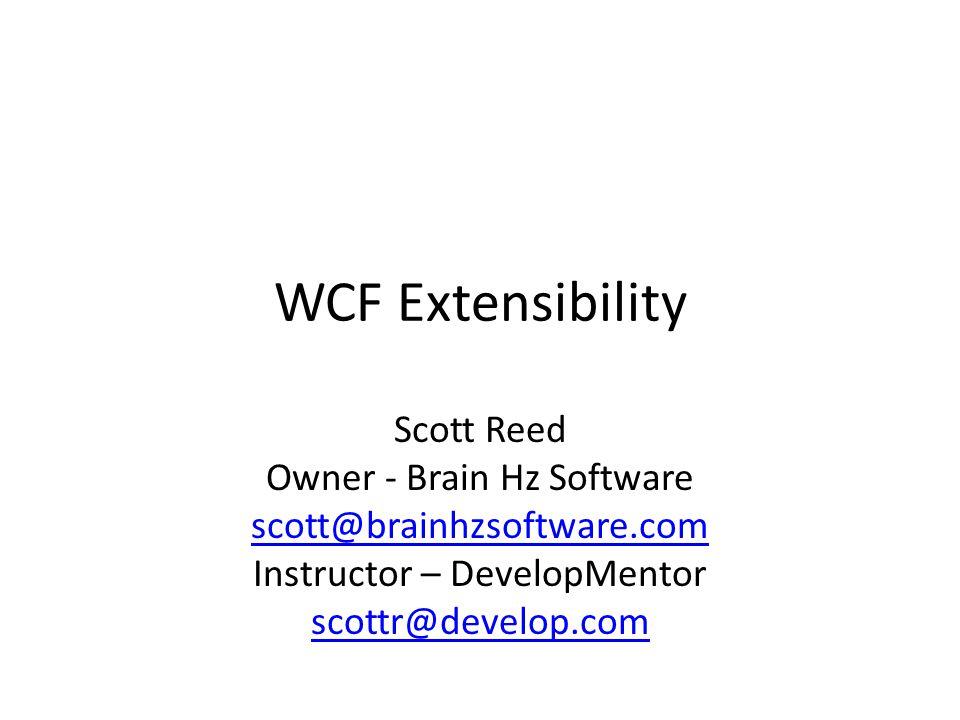 WCF Extensibility Scott Reed Owner - Brain Hz Software scott@brainhzsoftware.com Instructor – DevelopMentor scottr@develop.com