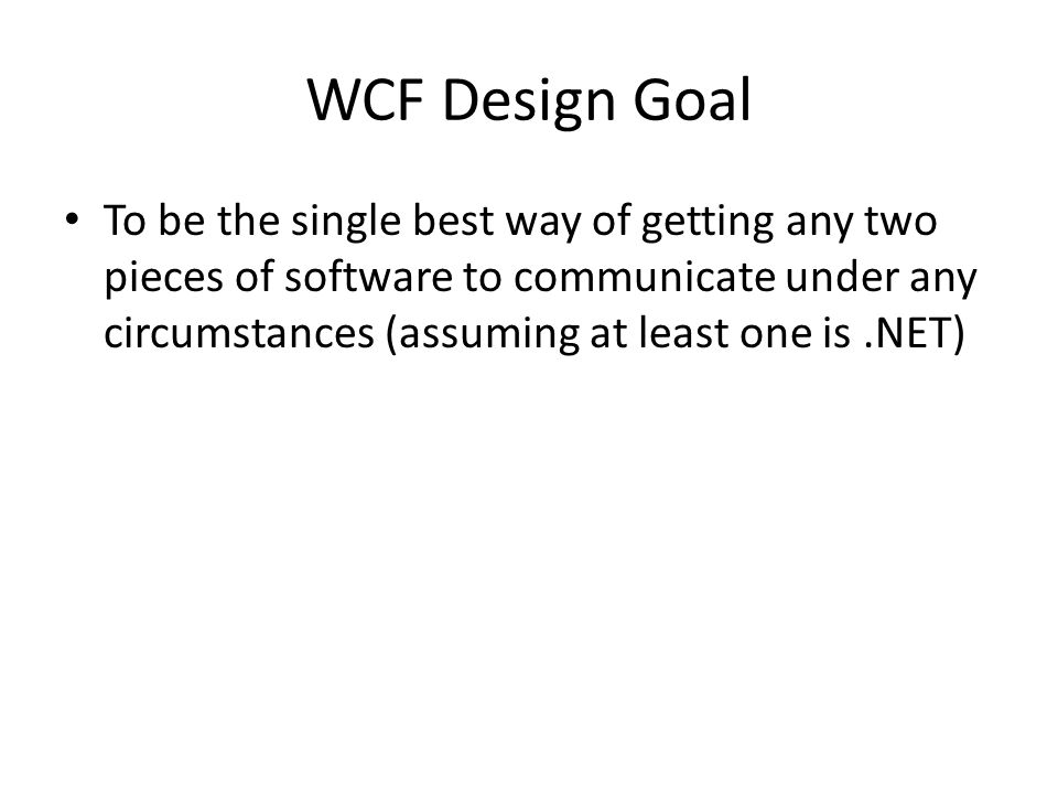 WCF Design Goal To be the single best way of getting any two pieces of software to communicate under any circumstances (assuming at least one is.NET)