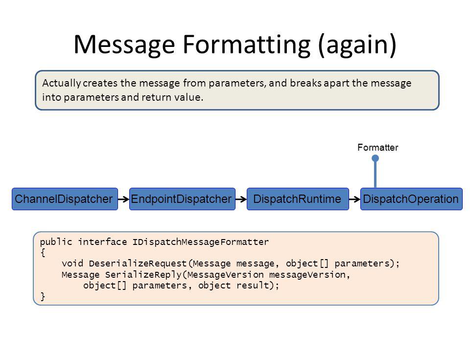 Message Formatting (again) DispatchOperationDispatchRuntimeEndpointDispatcherChannelDispatcher public interface IDispatchMessageFormatter { void DeserializeRequest(Message message, object[] parameters); Message SerializeReply(MessageVersion messageVersion, object[] parameters, object result); }Formatter Actually creates the message from parameters, and breaks apart the message into parameters and return value.