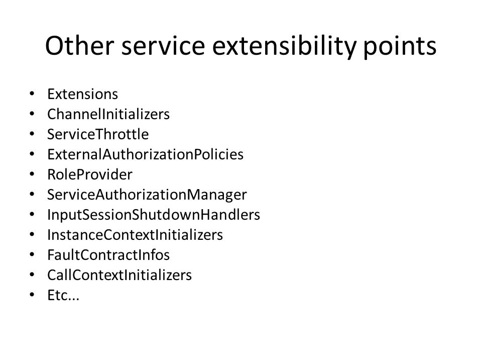 Other service extensibility points Extensions ChannelInitializers ServiceThrottle ExternalAuthorizationPolicies RoleProvider ServiceAuthorizationManager InputSessionShutdownHandlers InstanceContextInitializers FaultContractInfos CallContextInitializers Etc...
