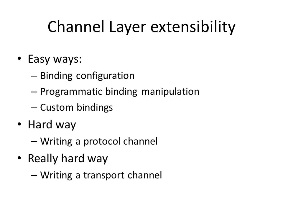 Channel Layer extensibility Easy ways: – Binding configuration – Programmatic binding manipulation – Custom bindings Hard way – Writing a protocol channel Really hard way – Writing a transport channel