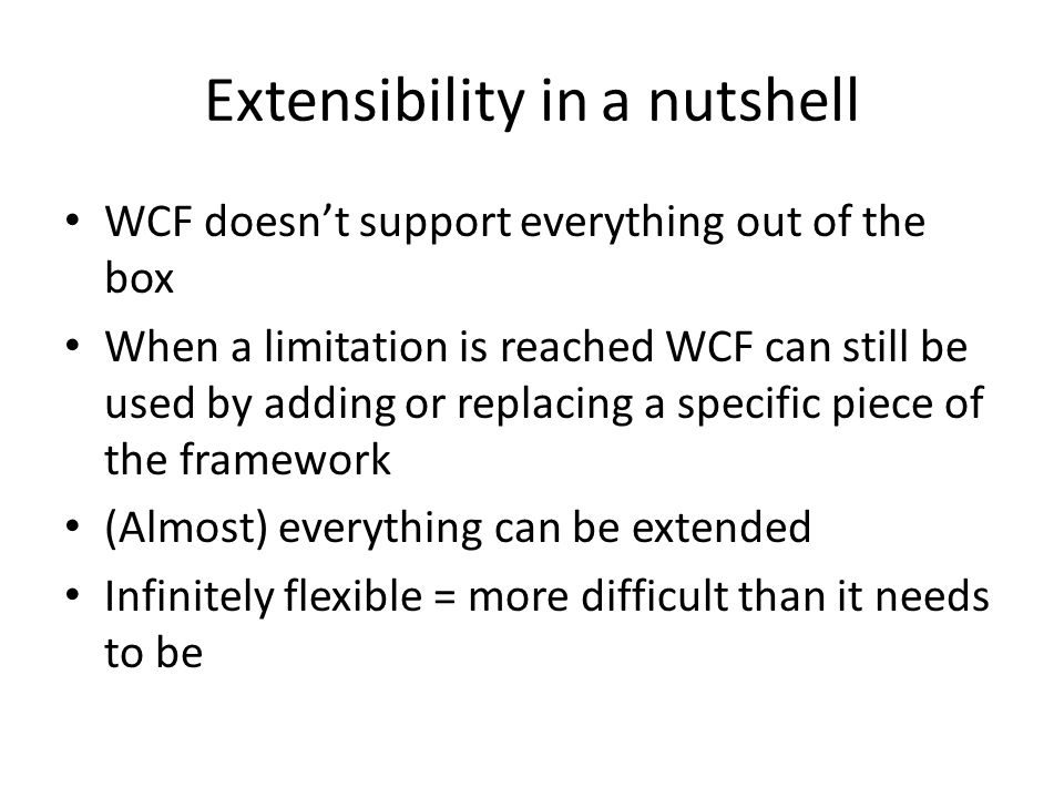 Extensibility in a nutshell WCF doesn't support everything out of the box When a limitation is reached WCF can still be used by adding or replacing a specific piece of the framework (Almost) everything can be extended Infinitely flexible = more difficult than it needs to be