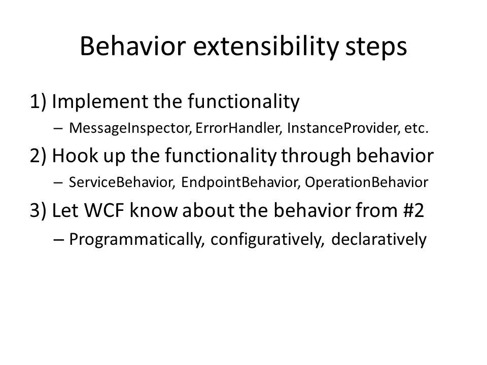 Behavior extensibility steps 1) Implement the functionality – MessageInspector, ErrorHandler, InstanceProvider, etc.