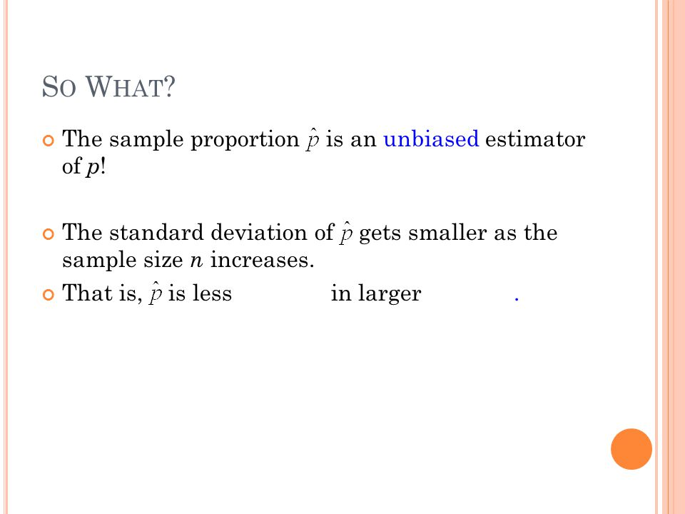 S O W HAT ? The sample proportion is an unbiased estimator of p ! The standard deviation of gets smaller as the sample size n increases. That is, is l