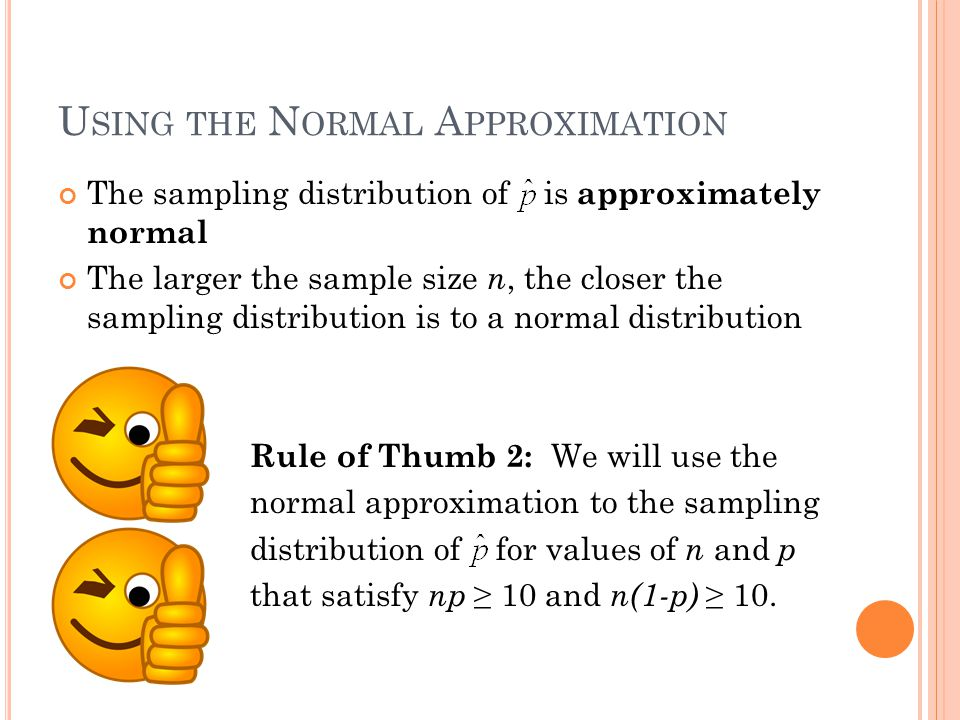 U SING THE N ORMAL A PPROXIMATION The sampling distribution of is approximately normal The larger the sample size n, the closer the sampling distribution is to a normal distribution Rule of Thumb 2: We will use the normal approximation to the sampling distribution of for values of n and p that satisfy np ≥ 10 and n(1-p) ≥ 10.