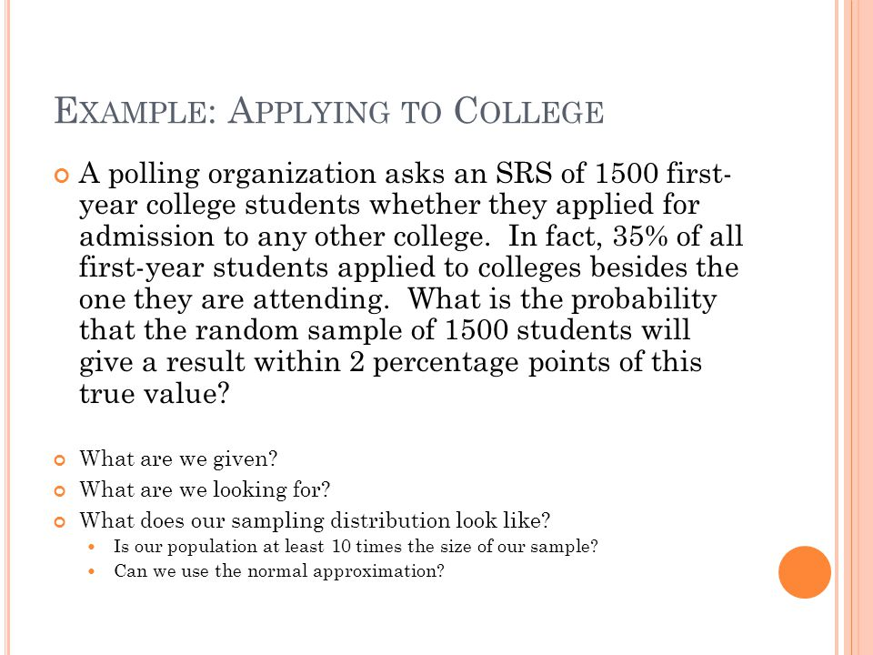 E XAMPLE : A PPLYING TO C OLLEGE A polling organization asks an SRS of 1500 first- year college students whether they applied for admission to any oth