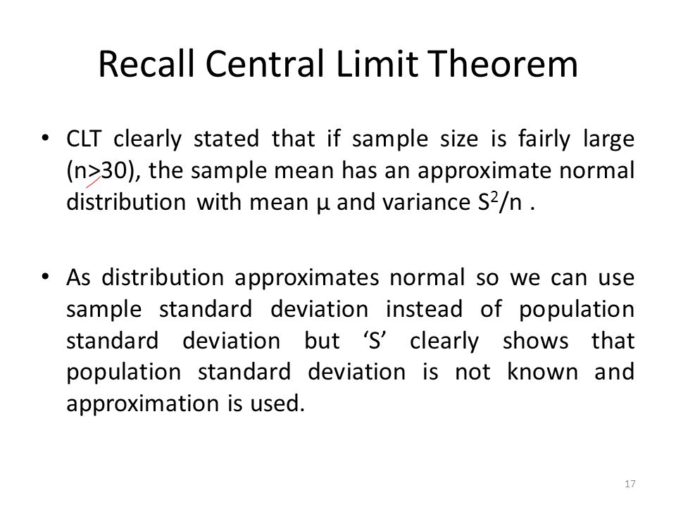 Recall Central Limit Theorem CLT clearly stated that if sample size is fairly large (n>30), the sample mean has an approximate normal distribution with mean µ and variance S 2 /n.