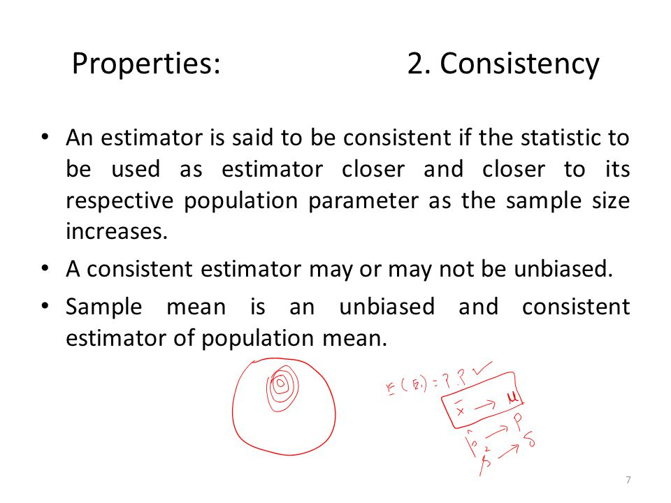 Properties: 2. Consistency An estimator is said to be consistent if the statistic to be used as estimator closer and closer to its respective populati