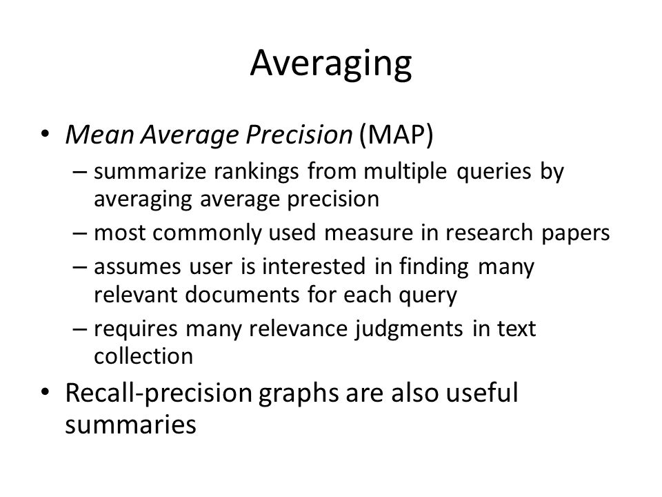 Averaging Mean Average Precision (MAP) – summarize rankings from multiple queries by averaging average precision – most commonly used measure in research papers – assumes user is interested in finding many relevant documents for each query – requires many relevance judgments in text collection Recall-precision graphs are also useful summaries