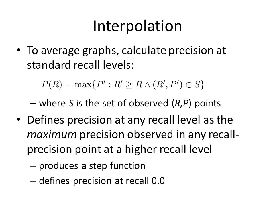 Interpolation To average graphs, calculate precision at standard recall levels: – where S is the set of observed (R,P) points Defines precision at any recall level as the maximum precision observed in any recall- precision point at a higher recall level – produces a step function – defines precision at recall 0.0