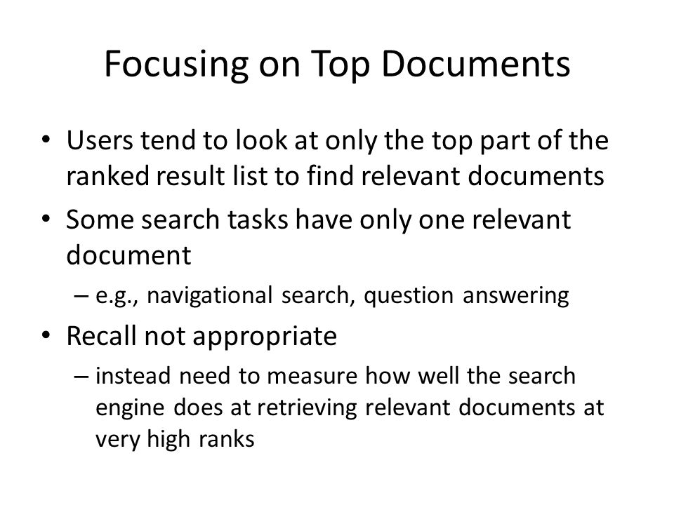 Focusing on Top Documents Users tend to look at only the top part of the ranked result list to find relevant documents Some search tasks have only one relevant document – e.g., navigational search, question answering Recall not appropriate – instead need to measure how well the search engine does at retrieving relevant documents at very high ranks