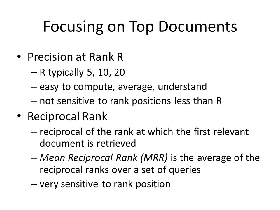Focusing on Top Documents Precision at Rank R – R typically 5, 10, 20 – easy to compute, average, understand – not sensitive to rank positions less than R Reciprocal Rank – reciprocal of the rank at which the first relevant document is retrieved – Mean Reciprocal Rank (MRR) is the average of the reciprocal ranks over a set of queries – very sensitive to rank position