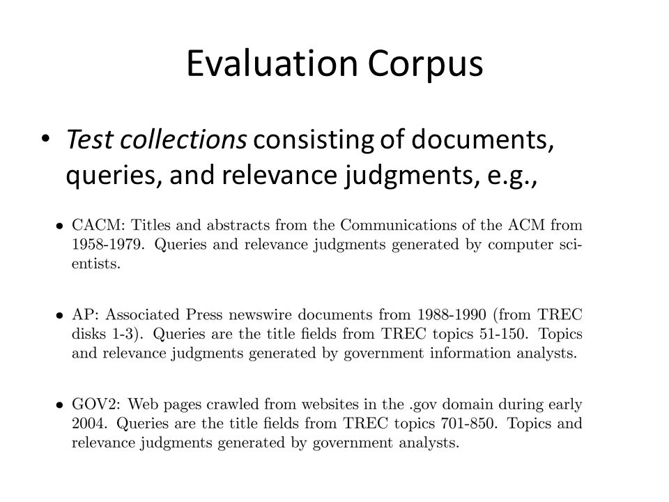 Evaluation Corpus Test collections consisting of documents, queries, and relevance judgments, e.g.,
