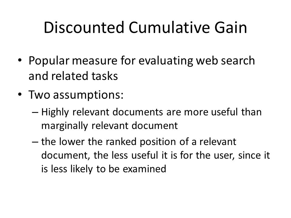 Discounted Cumulative Gain Popular measure for evaluating web search and related tasks Two assumptions: – Highly relevant documents are more useful than marginally relevant document – the lower the ranked position of a relevant document, the less useful it is for the user, since it is less likely to be examined