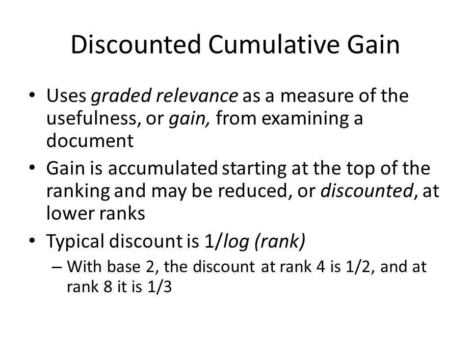 Discounted Cumulative Gain Uses graded relevance as a measure of the usefulness, or gain, from examining a document Gain is accumulated starting at the top of the ranking and may be reduced, or discounted, at lower ranks Typical discount is 1/log (rank) – With base 2, the discount at rank 4 is 1/2, and at rank 8 it is 1/3