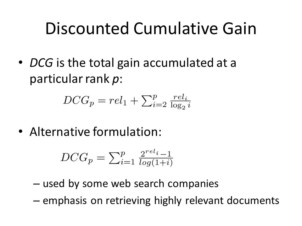 Discounted Cumulative Gain DCG is the total gain accumulated at a particular rank p: Alternative formulation: – used by some web search companies – emphasis on retrieving highly relevant documents