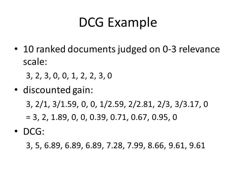 DCG Example 10 ranked documents judged on 0-3 relevance scale: 3, 2, 3, 0, 0, 1, 2, 2, 3, 0 discounted gain: 3, 2/1, 3/1.59, 0, 0, 1/2.59, 2/2.81, 2/3, 3/3.17, 0 = 3, 2, 1.89, 0, 0, 0.39, 0.71, 0.67, 0.95, 0 DCG: 3, 5, 6.89, 6.89, 6.89, 7.28, 7.99, 8.66, 9.61, 9.61