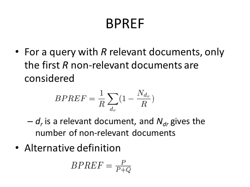 BPREF For a query with R relevant documents, only the first R non-relevant documents are considered – d r is a relevant document, and N dr gives the number of non-relevant documents Alternative definition