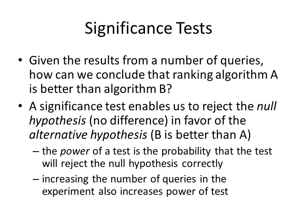Significance Tests Given the results from a number of queries, how can we conclude that ranking algorithm A is better than algorithm B.