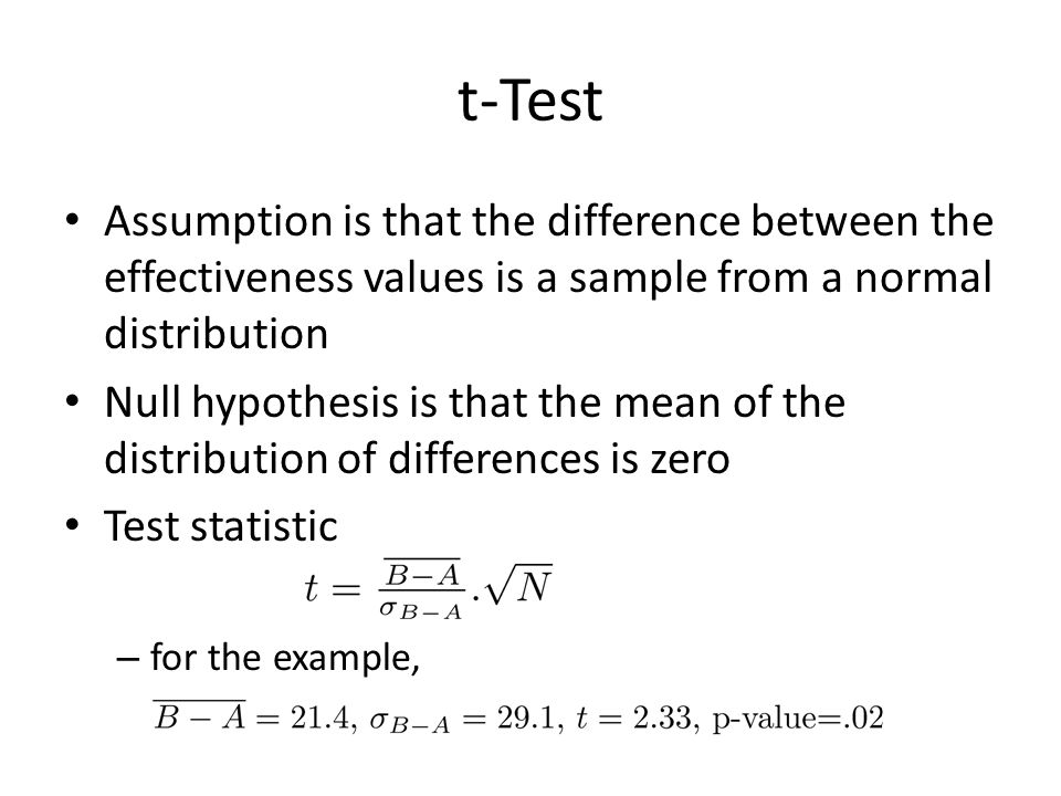 t-Test Assumption is that the difference between the effectiveness values is a sample from a normal distribution Null hypothesis is that the mean of the distribution of differences is zero Test statistic – for the example,