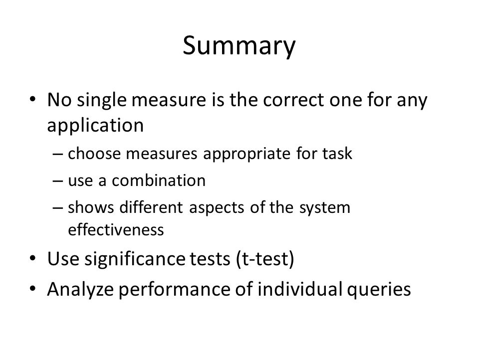 Summary No single measure is the correct one for any application – choose measures appropriate for task – use a combination – shows different aspects of the system effectiveness Use significance tests (t-test) Analyze performance of individual queries