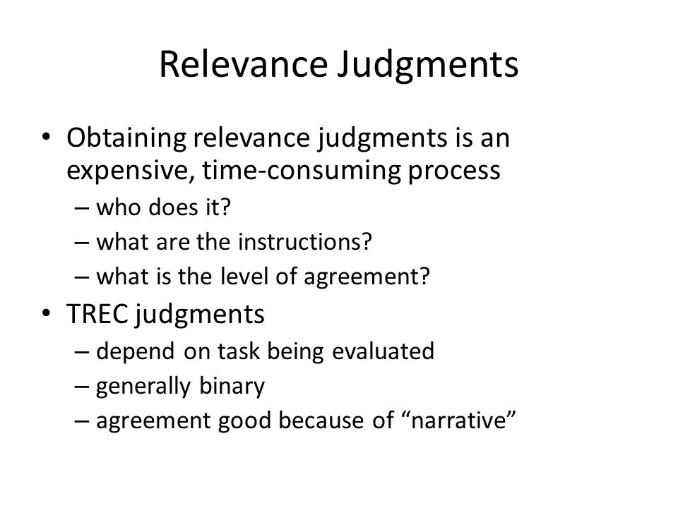 Relevance Judgments Obtaining relevance judgments is an expensive, time-consuming process – who does it.