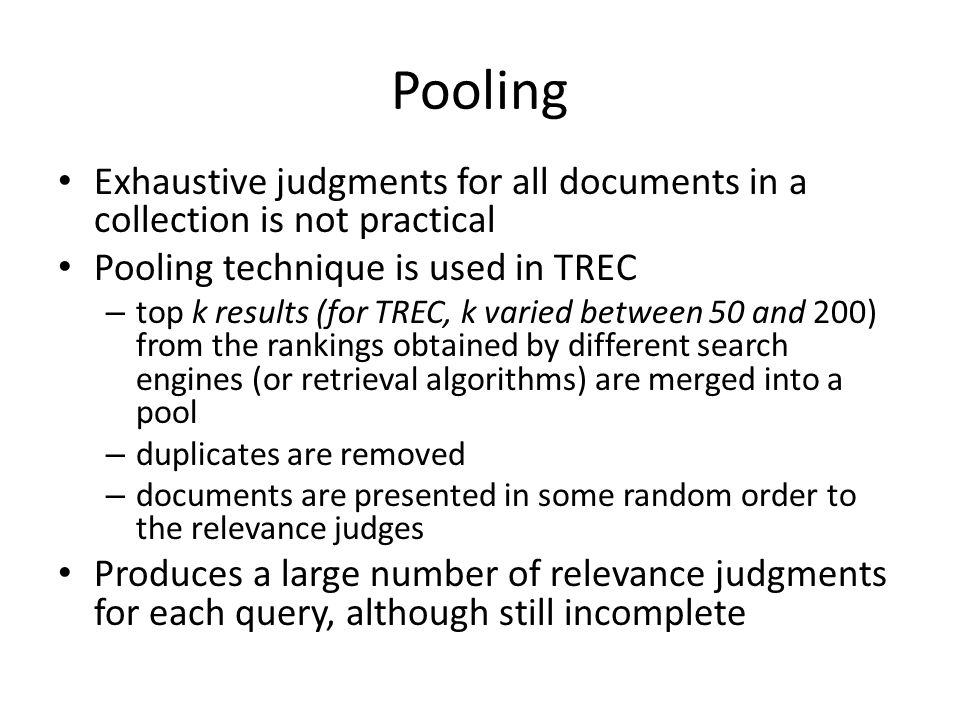 Pooling Exhaustive judgments for all documents in a collection is not practical Pooling technique is used in TREC – top k results (for TREC, k varied between 50 and 200) from the rankings obtained by different search engines (or retrieval algorithms) are merged into a pool – duplicates are removed – documents are presented in some random order to the relevance judges Produces a large number of relevance judgments for each query, although still incomplete